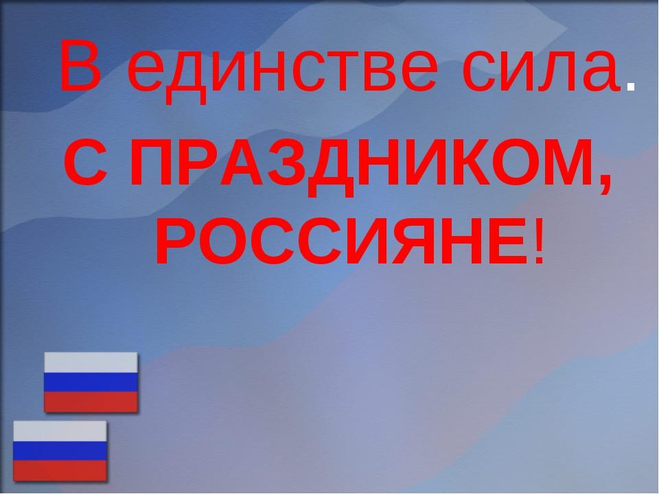 В единстве сила. С ПРАЗДНИКОМ, РОССИЯНЕ!