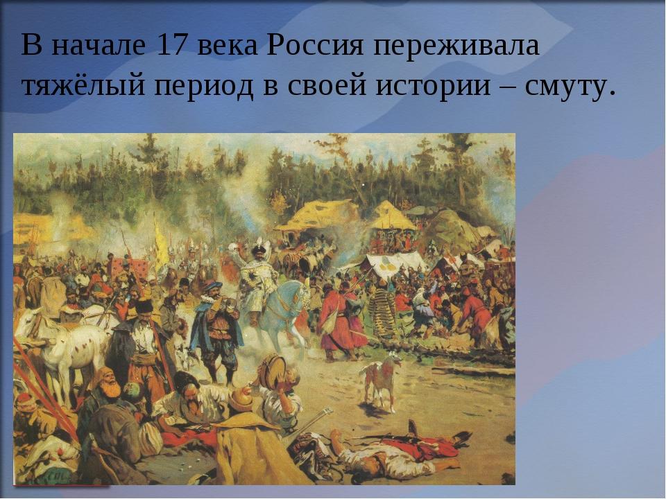 В начале 17 века Россия переживала тяжёлый период в своей истории – смуту.