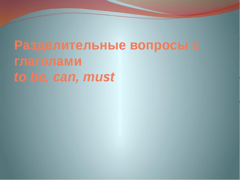 Разделительные вопросы с глаголами to be, can, must