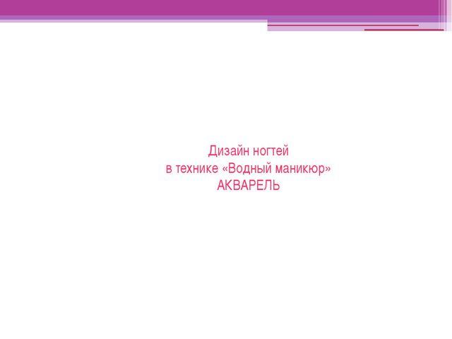 Дизайн ногтей в технике «Водный маникюр» АКВАРЕЛЬ