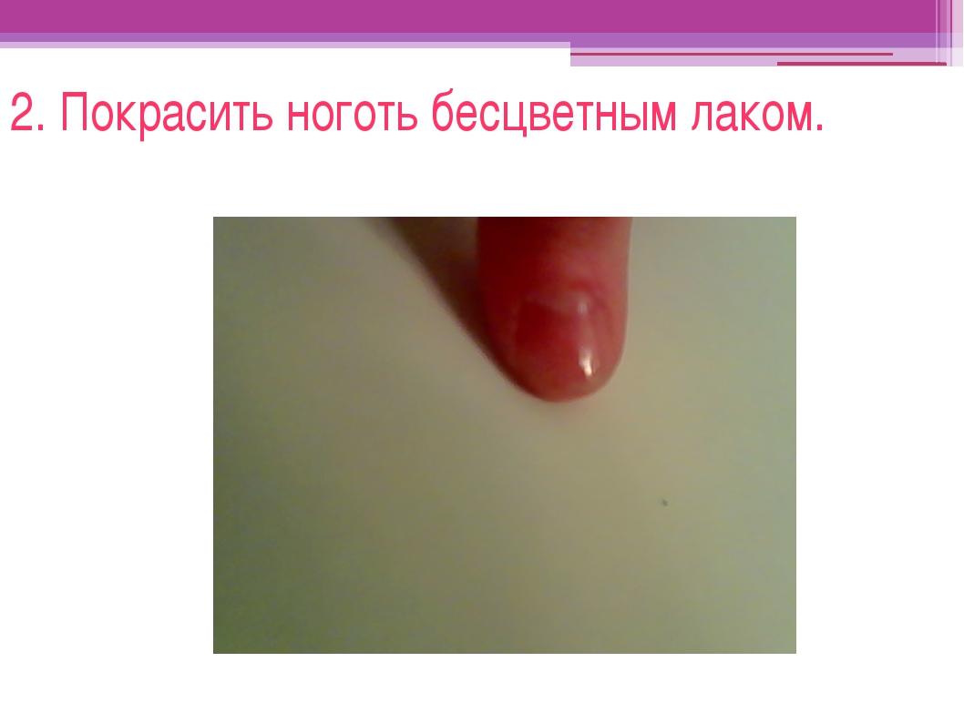 2. Покрасить ноготь бесцветным лаком.