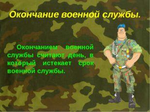 Окончание военной службы. Окончанием военной службы считают день, в который