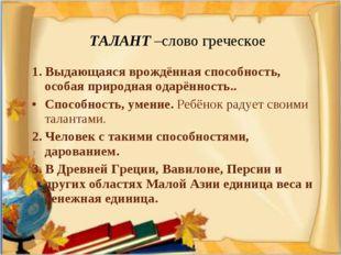 ТАЛАНТ –слово греческое 1. Выдающаяся врождённая способность, особая природн