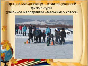 Прощай МАСЛЕНИЦА – семинар учителей физкультуры (районное мероприятие –мальчи