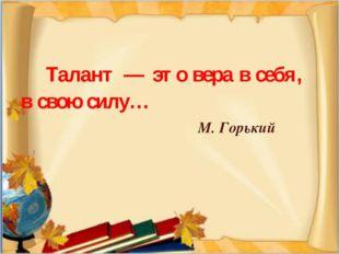 Талант — этовера всебя, всвою силу… М. Горький