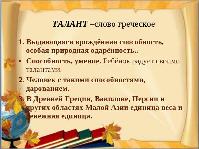 ТАЛАНТ –слово греческое 1. Выдающаяся врождённая способность, особая природн...