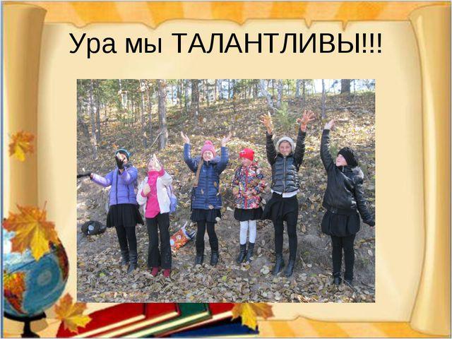 Ура мы ТАЛАНТЛИВЫ!!!