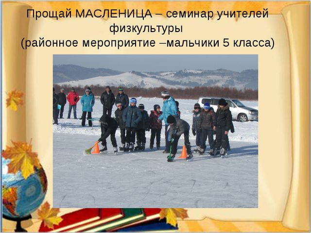 Прощай МАСЛЕНИЦА – семинар учителей физкультуры (районное мероприятие –мальчи...