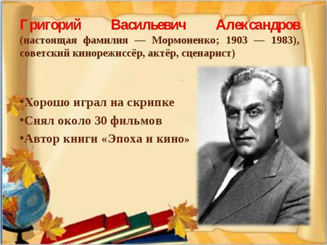 Григорий Васильевич Александров (настоящая фамилия — Мормоненко; 1903 — 1983)...