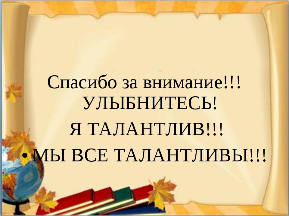 Спасибо за внимание!!! УЛЫБНИТЕСЬ! Я ТАЛАНТЛИВ!!! МЫ ВСЕ ТАЛАНТЛИВЫ!!!