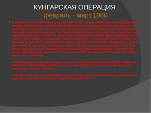КУНГАРСКАЯ ОПЕРАЦИЯ февраль - март.1980 В феврале-марте советские батальоны с