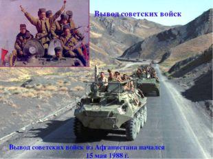 Вывод советских войск Вывод советских войск изАфганистананачался 15 мая 19