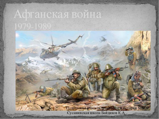Афганская война 1979-1989 Подготовил учитель географии и истории МБОУ Сусани...