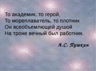 То академик, то герой, То мореплаватель, то плотник Он всеобъемлющей душой На