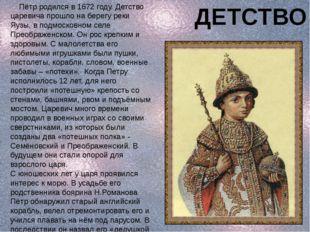 Пётр родился в 1672 году. Детство царевича прошло на берегу реки Яузы, в под