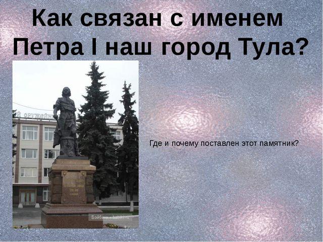 Как связан с именем Петра I наш город Тула? Где и почему поставлен этот памят...