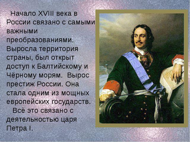 Начало XVIII века в России связано с самыми важными преобразованиями. Выросл...