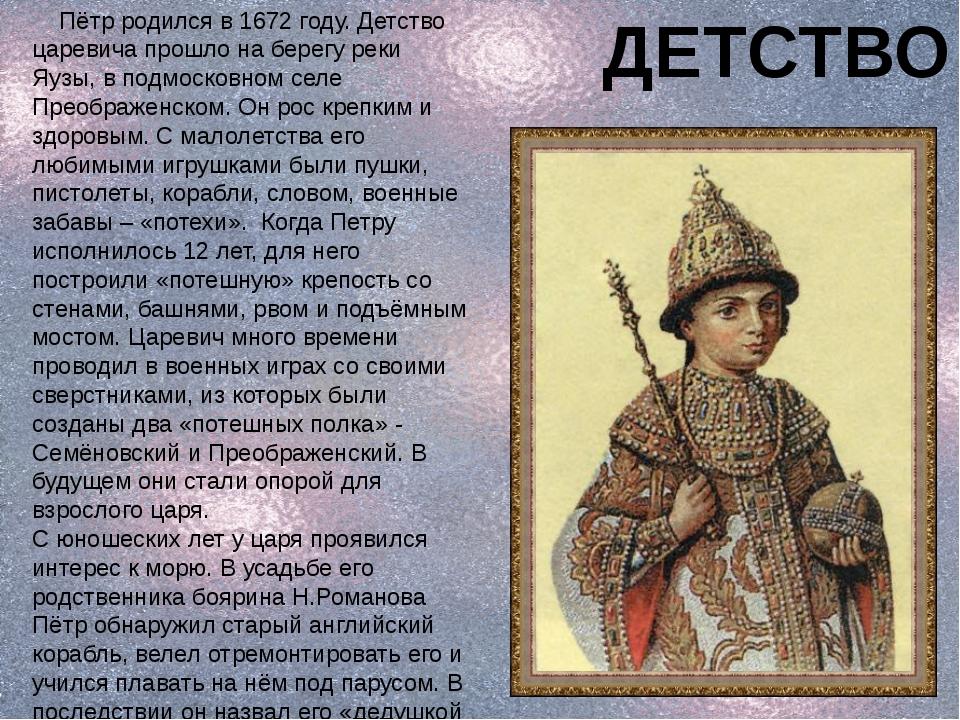Пётр родился в 1672 году. Детство царевича прошло на берегу реки Яузы, в под...