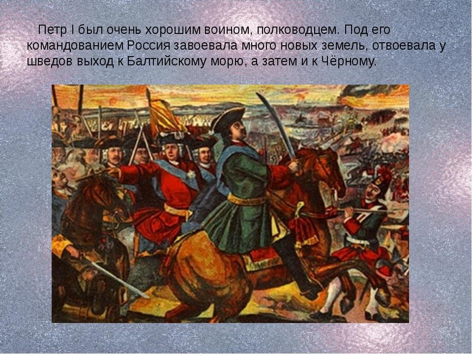 Петр I был очень хорошим воином, полководцем. Под его командованием Россия з...