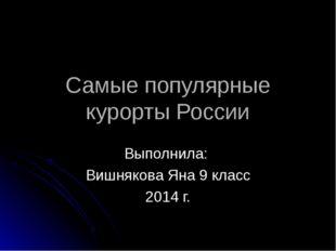 Самые популярные курорты России Выполнила: Вишнякова Яна 9 класс 2014 г.