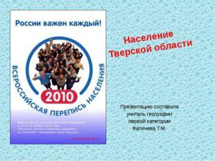 Население Тверской области Презентацию составила учитель географии первой кат