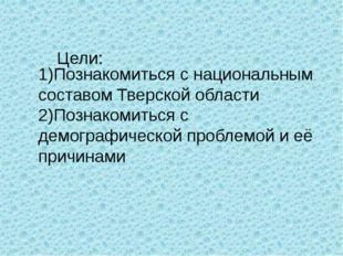1)Познакомиться с национальным составом Тверской области 2)Познакомиться с де