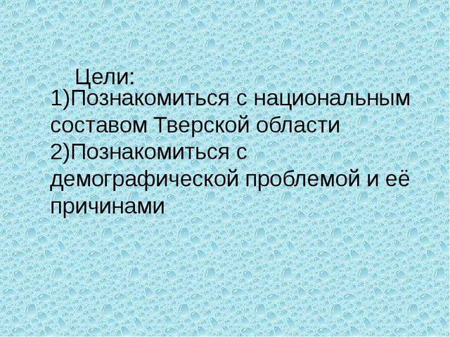 1)Познакомиться с национальным составом Тверской области 2)Познакомиться с де...