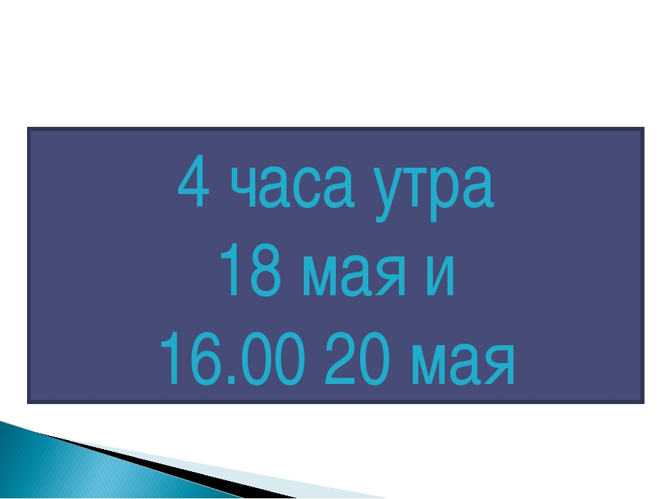 4 часа утра 18 мая и 16.00 20 мая