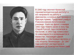 В 1940 году окончил Казахский горнометаллургический институт и его направили