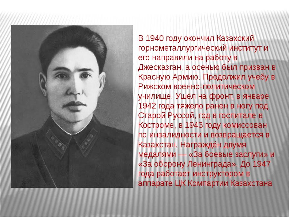 В 1940 году окончил Казахский горнометаллургический институт и его направили...