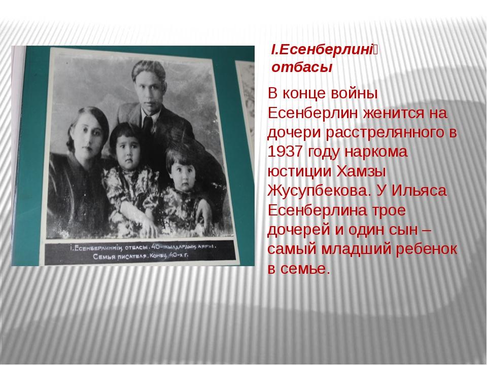 В конце войны Есенберлин женится на дочери расстрелянного в 1937 году наркома...