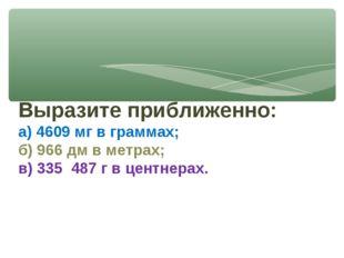 Выразите приближенно: а) 4609 мг в граммах; б) 966 дм в метрах; в) 335 487 г