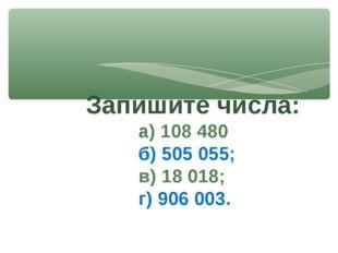 Запишите числа: а) 108 480 б) 505 055; в) 18 018; г) 906 003.