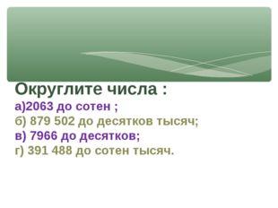 Округлите числа : а)2063 до сотен ; б) 879 502 до десятков тысяч; в) 7966 до