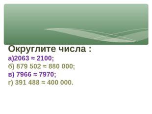 Округлите числа : а)2063 ≈ 2100; б) 879 502 ≈ 880 000; в) 7966 ≈ 7970; г) 391