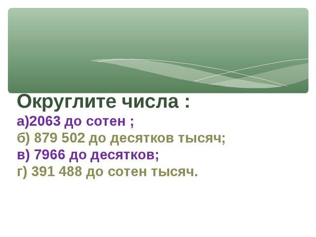 Округлите числа : а)2063 до сотен ; б) 879 502 до десятков тысяч; в) 7966 до...