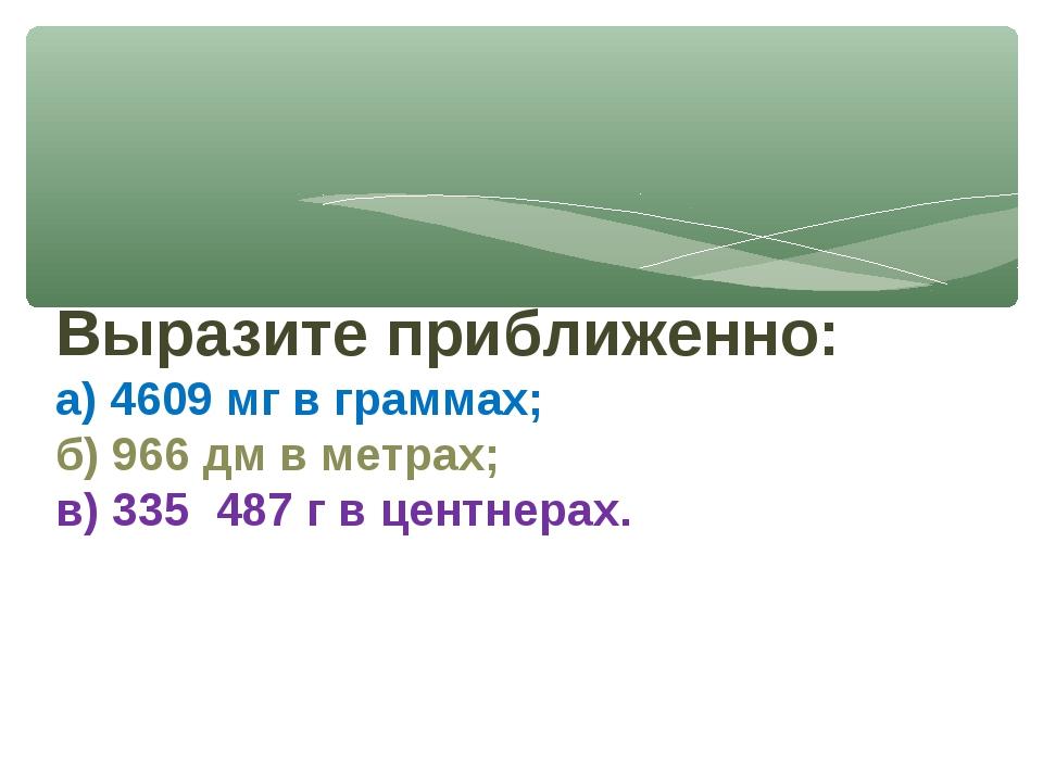 Выразите приближенно: а) 4609 мг в граммах; б) 966 дм в метрах; в) 335 487 г...