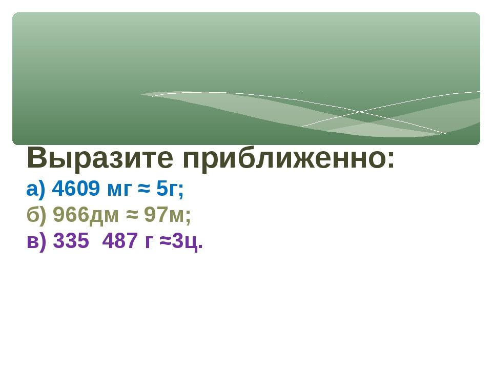Выразите приближенно: а) 4609 мг ≈ 5г; б) 966дм ≈ 97м; в) 335 487 г ≈3ц.