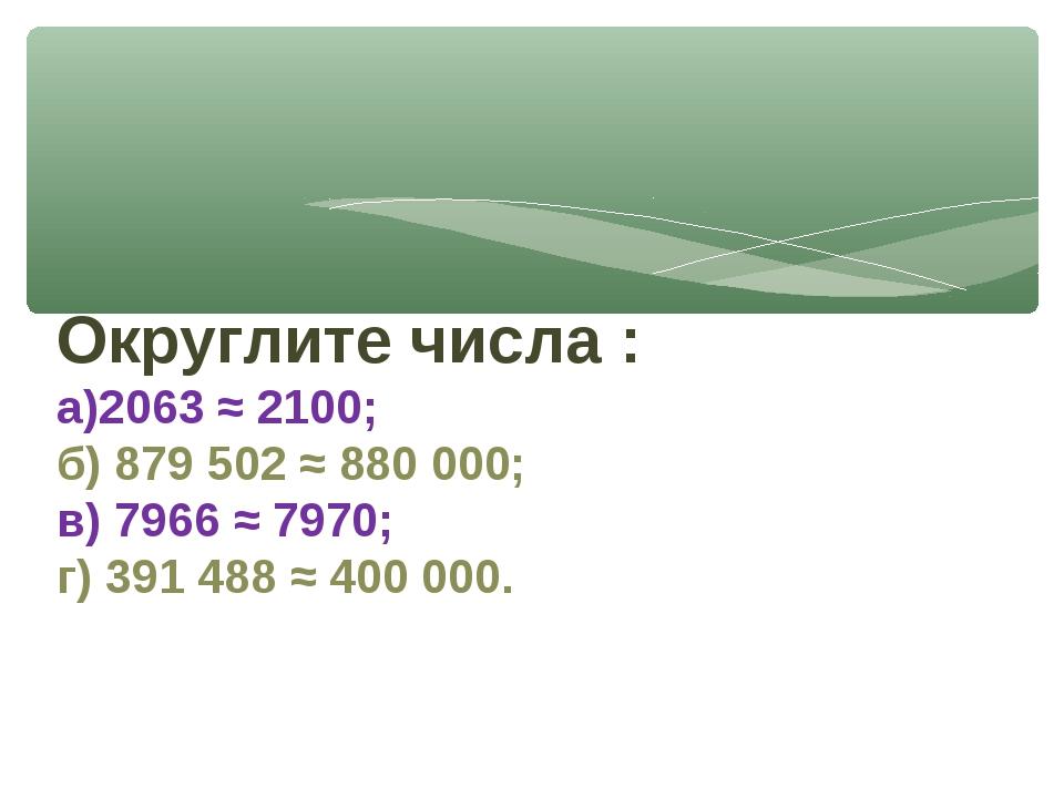 Округлите числа : а)2063 ≈ 2100; б) 879 502 ≈ 880 000; в) 7966 ≈ 7970; г) 391...