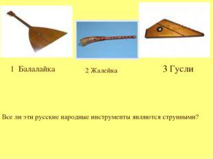 1 Балалайка 3 Гусли 2 Жалейка Все ли эти русские народные инструменты являют