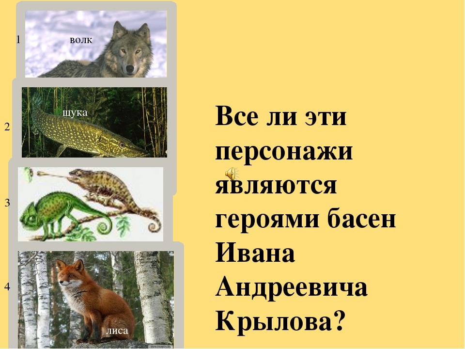 волк щука хамелеон хамелеон лиса Все ли эти персонажи являются героями басен...