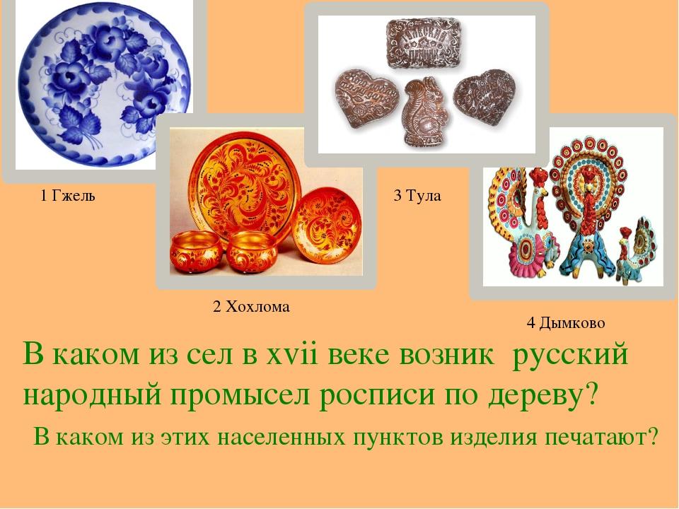 1 Гжель 2 Хохлома 3 Тула 4 Дымково В каком из сел в хvii веке возник русский...