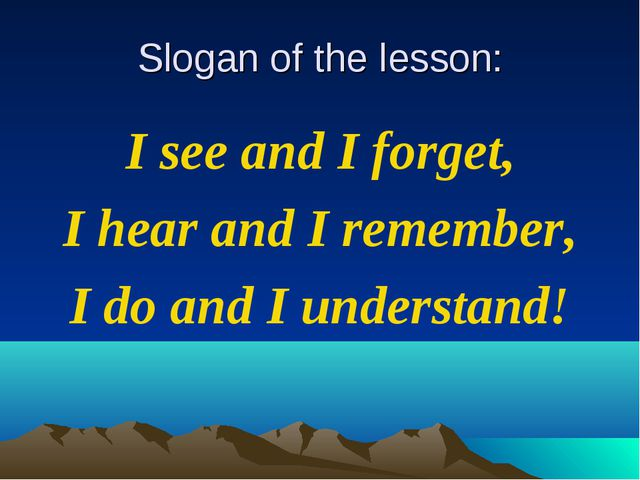 Slogan of the lesson: I see and I forget, I hear and I remember, I do and I u...