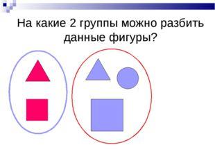 На какие 2 группы можно разбить данные фигуры?