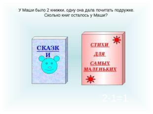 У Маши было 2 книжки, одну она дала почитать подружке. Сколько книг осталось
