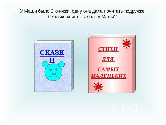 У Маши было 2 книжки, одну она дала почитать подружке. Сколько книг осталось...
