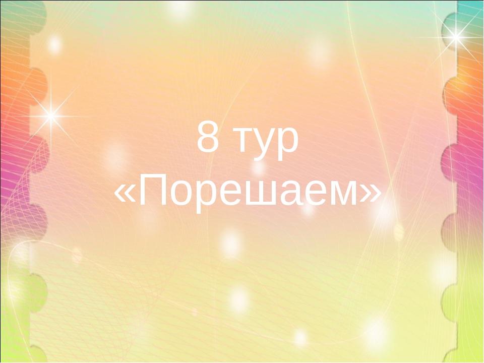 8 тур «Порешаем»