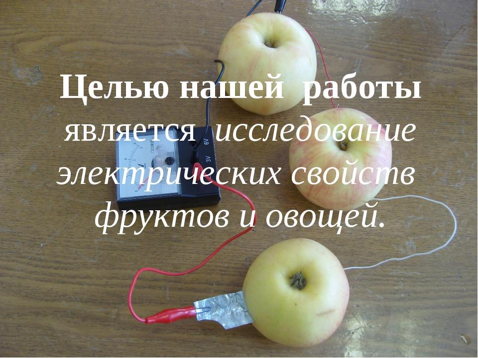 Целью нашей работы является исследование электрических свойств фруктов и овощ...