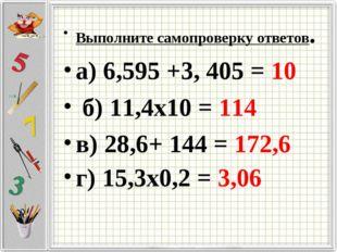 Выполните самопроверку ответов. а) 6,595 +3, 405 = 10 б) 11,4х10 = 114 в) 28