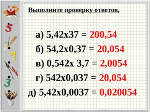 Выполните проверку ответов, а) 5,42х37 = 200,54 б) 54,2х0,37 = 20,054 в) 0,54